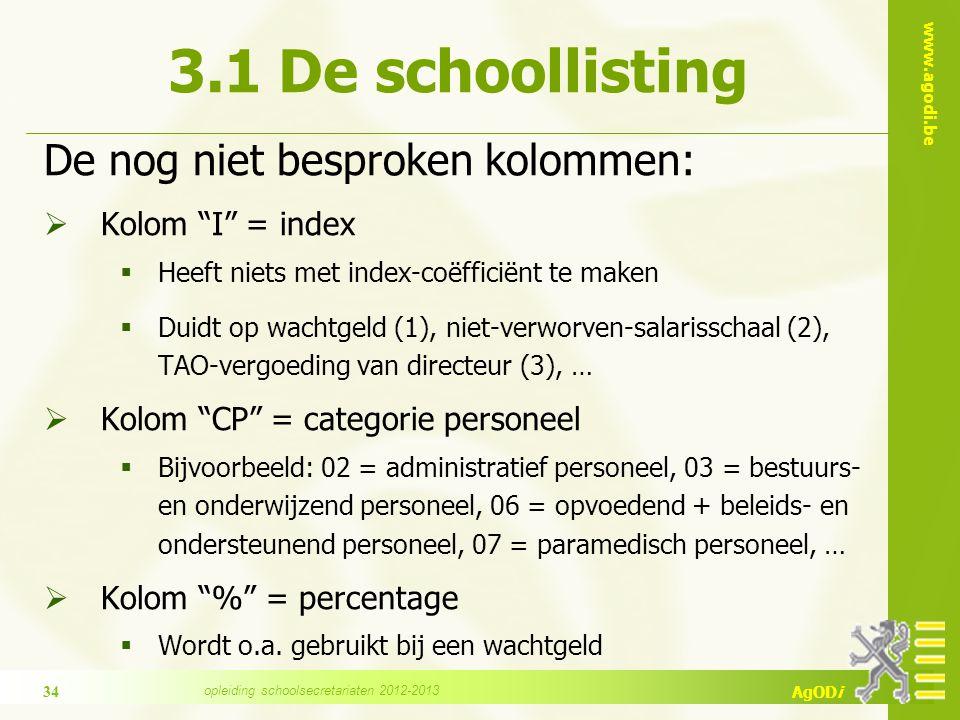 www.agodi.be AgODi 3.1 De schoollisting De nog niet besproken kolommen:  Kolom I = index  Heeft niets met index-coëfficiënt te maken  Duidt op wachtgeld (1), niet-verworven-salarisschaal (2), TAO-vergoeding van directeur (3), …  Kolom CP = categorie personeel  Bijvoorbeeld: 02 = administratief personeel, 03 = bestuurs- en onderwijzend personeel, 06 = opvoedend + beleids- en ondersteunend personeel, 07 = paramedisch personeel, …  Kolom % = percentage  Wordt o.a.
