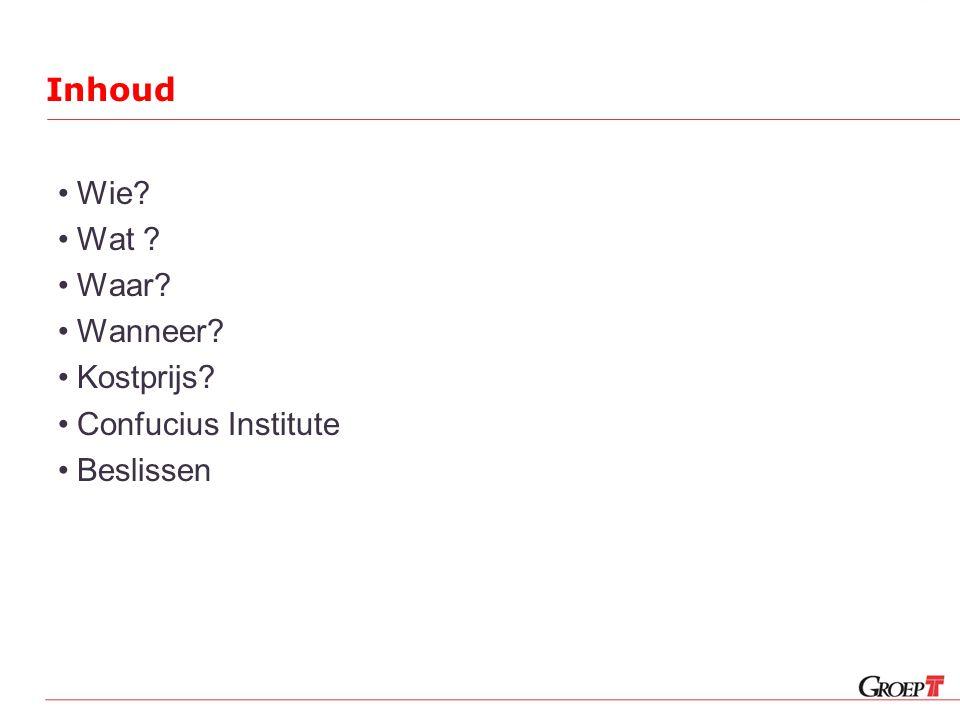 Inhoud •Wie? •Wat ? •Waar? •Wanneer? •Kostprijs? •Confucius Institute •Beslissen