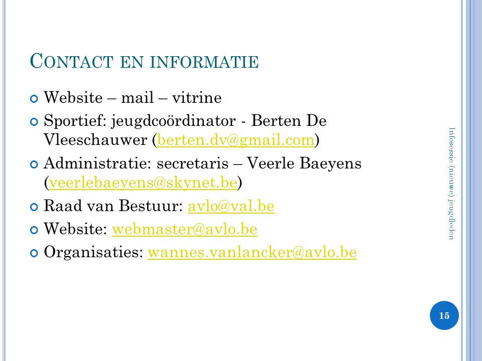 C ONTACT EN INFORMATIE Website – mail – vitrine Sportief: jeugdcoördinator - Berten De Vleeschauwer (berten.dv@gmail.com)berten.dv@gmail.com Administratie: secretaris – Veerle Baeyens (veerlebaeyens@skynet.be)veerlebaeyens@skynet.be Raad van Bestuur: avlo@val.beavlo@val.be Website: webmaster@avlo.bewebmaster@avlo.be Organisaties: wannes.vanlancker@avlo.bewannes.vanlancker@avlo.be 15 Infosessie (nieuwe) jeugdleden