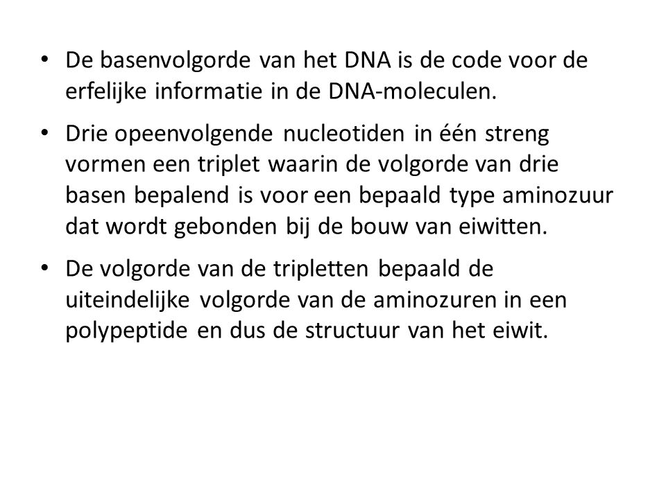 • De basenvolgorde van het DNA is de code voor de erfelijke informatie in de DNA-moleculen. • Drie opeenvolgende nucleotiden in één streng vormen een