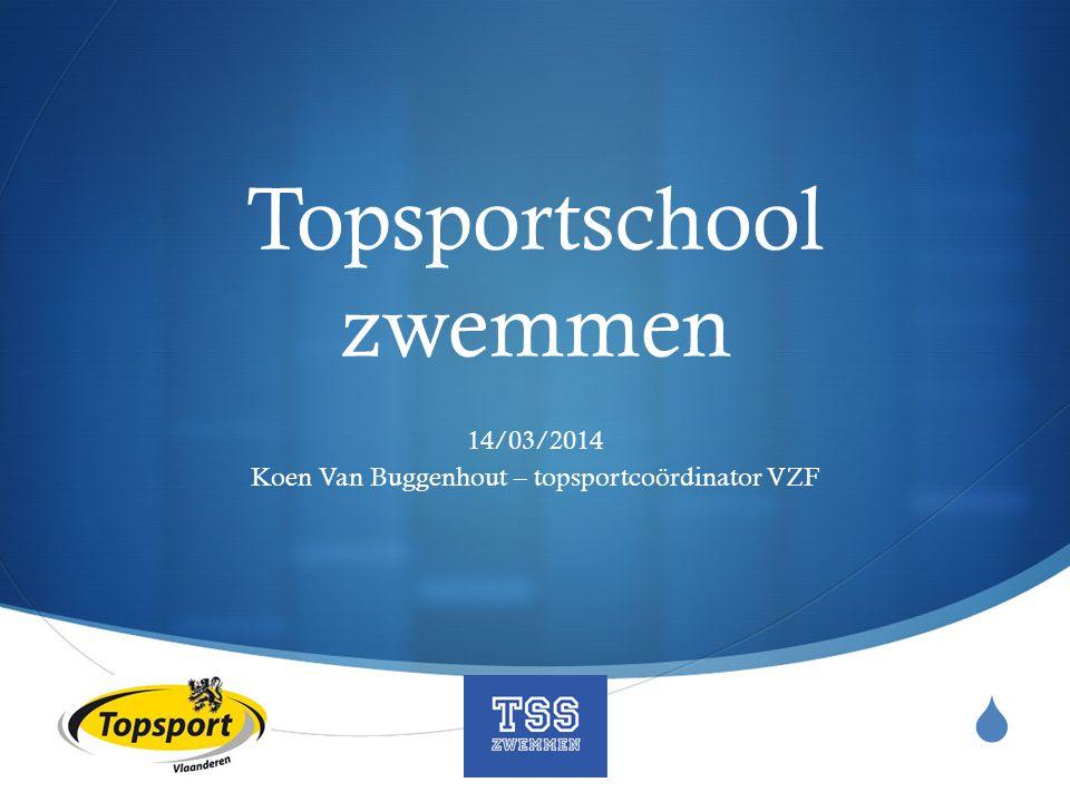  Topsportschool zwemmen 14/03/2014 Koen Van Buggenhout – topsportcoördinator VZF
