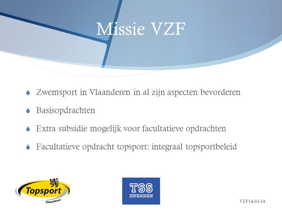 Missie VZF topsport Federaties worden inzake topsport gesubsidieerd voor (1):  Structurele topsportwerking  Begeleiding en omkadering van geregistreerde elitesporters, beloftevolle jongeren en jonge sporttalenten  Voorbereiding en deelname aan internationale wedstrijden VZF14-03-14
