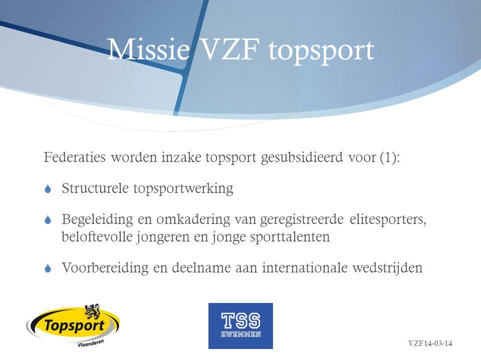 Missie VZF topsport Federaties worden inzake topsport gesubsidieerd voor (2):  Programma's van talentdetectie en talentontwikkeling buiten de topsportschool (FT, TdT)  De participatie in een topsportschool  (organisatie van EK, WK, …) VZF14-03-14