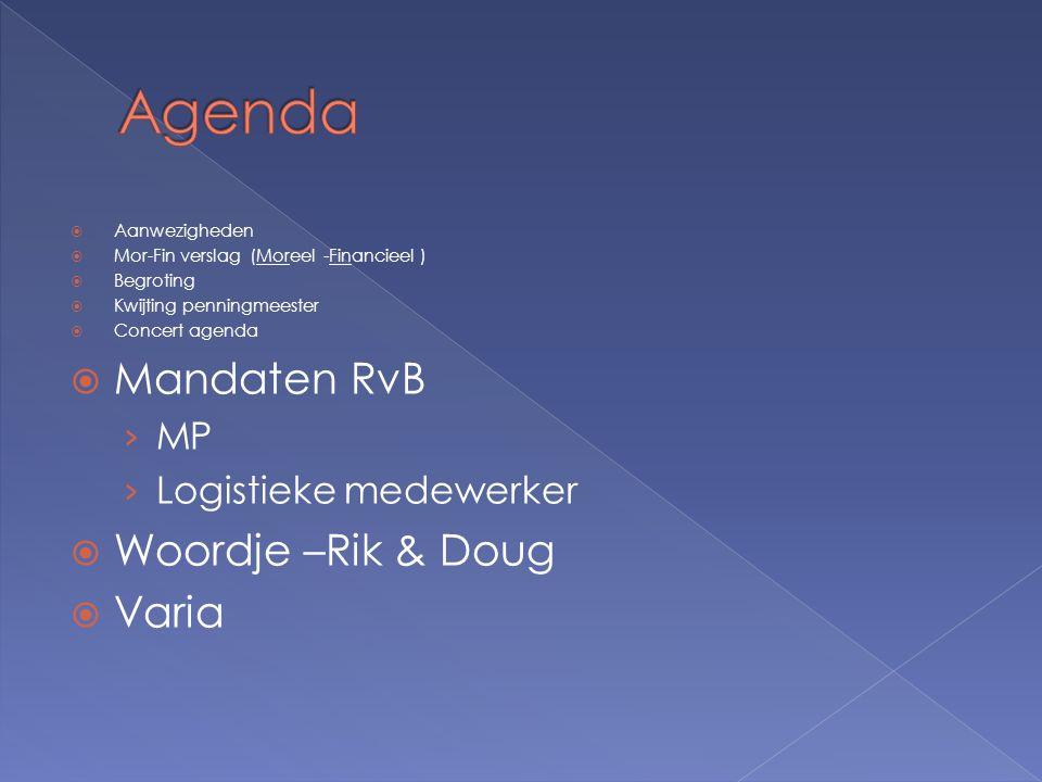  Aanwezigheden  Mor-Fin verslag (Moreel -Financieel )  Begroting  Kwijting penningmeester  Concert agenda  Mandaten RvB › MP › Logistieke medewerker  Woordje –Rik & Doug  Varia