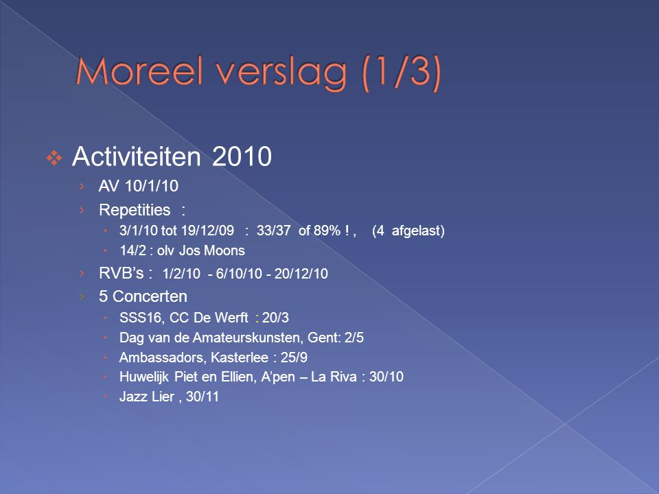  Activiteiten 2010 › AV 10/1/10 › Repetities :  3/1/10 tot 19/12/09 : 33/37 of 89% !, (4 afgelast)  14/2 : olv Jos Moons › RVB's : 1/2/10 - 6/10/10 - 20/12/10 › 5 Concerten  SSS16, CC De Werft : 20/3  Dag van de Amateurskunsten, Gent: 2/5  Ambassadors, Kasterlee : 25/9  Huwelijk Piet en Ellien, A'pen – La Riva : 30/10  Jazz Lier, 30/11