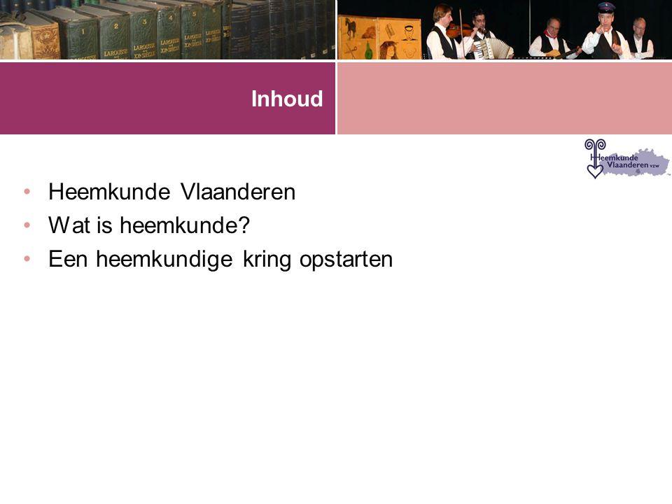 Inhoud •Heemkunde Vlaanderen •Wat is heemkunde? •Een heemkundige kring opstarten