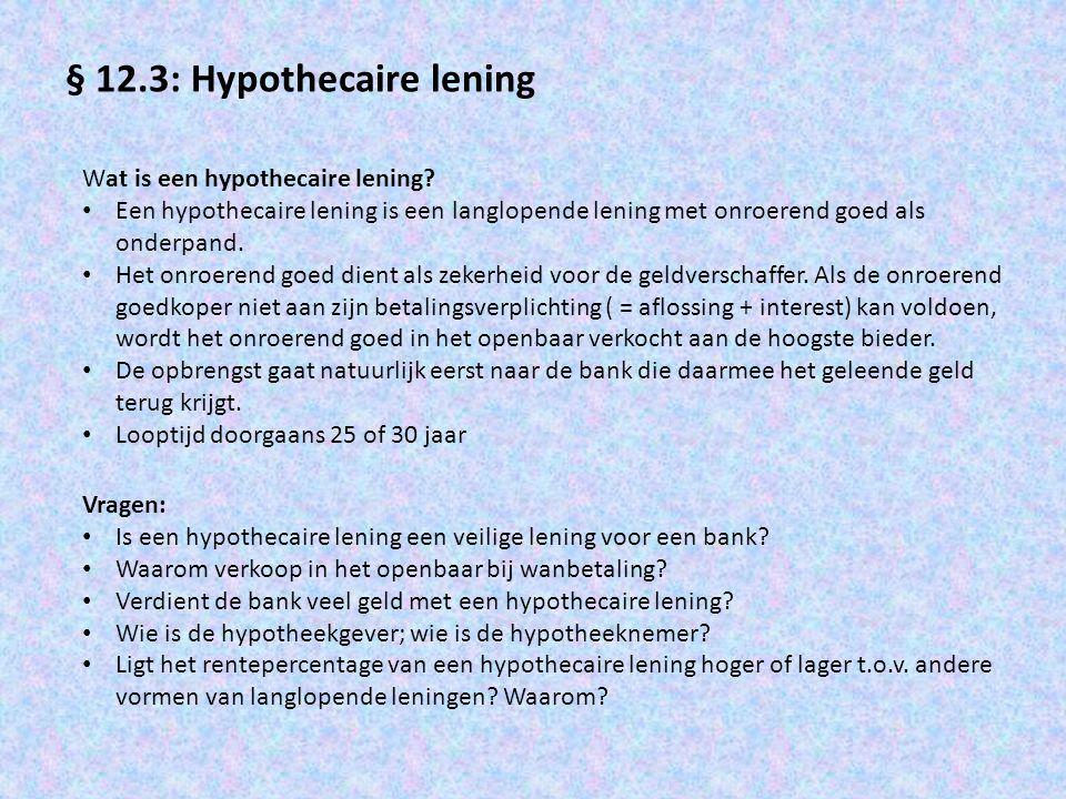 § 12.4: De lineaire hypotheek Voorbeeld: Iemand sluit een lineaire hypotheek af ter grootte van € 20.000; looptijd 5 jaar; rente- percentage is 4% per jaar JaarBeginschuldAflossingInterestEindschuld 1€ 20.000€ 4.000 1 € 800 2 € 16.000 3 2€ 16.000 4 € 4.000€ 640 5 € 12.000 6 3€ 12.000€ 4.000€ 480€ 8.000 4 € 4.000€ 320€ 4.000 5 € 160€ 0 1 = 20.000/5 (Beginschuld/looptijd) 2 = 20.000 x 0,04 (Beginschuld dat jaar x interestpercentage) 3 = 20.000 – 4.000 (Beginschuld dat jaar – aflossing dat jaar) 4 = eindschuld jaar 1 = beginschuld jaar 2 5 = 16.000 x 0,04 (Beginschuld dat jaar x interestpercentage) 6 = 16.000 – 4.000 (Beginschuld dat jaar – aflossing dat jaar)