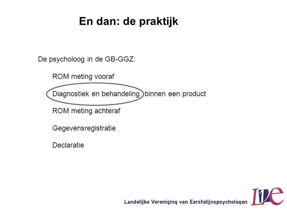 En dan: de praktijk De psycholoog in de GB-GGZ: ROM meting vooraf Diagnostiek en behandeling binnen een product ROM meting achteraf Gegevensregistrati