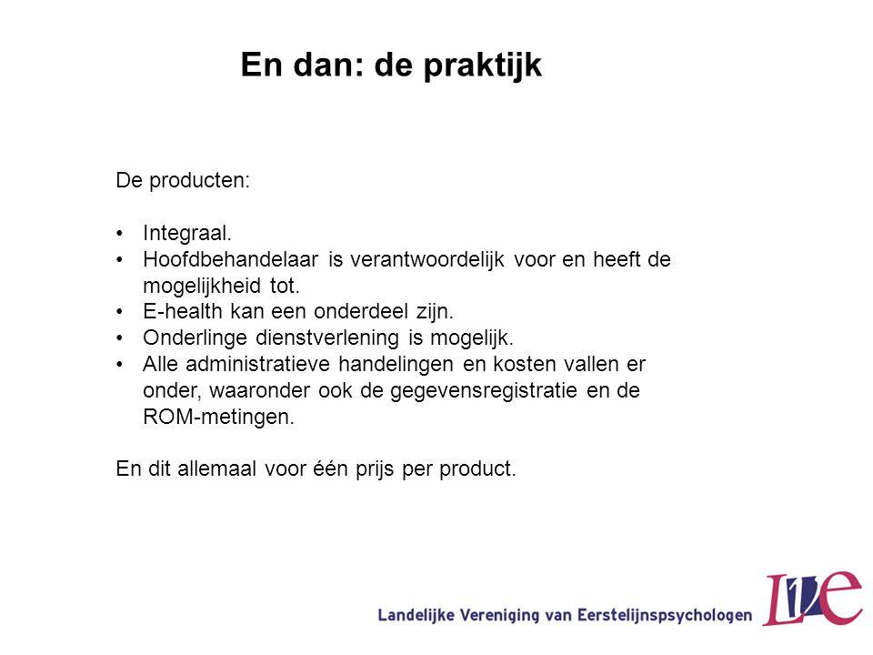 En dan: de praktijk De producten: •Integraal. •Hoofdbehandelaar is verantwoordelijk voor en heeft de mogelijkheid tot. •E-health kan een onderdeel zij