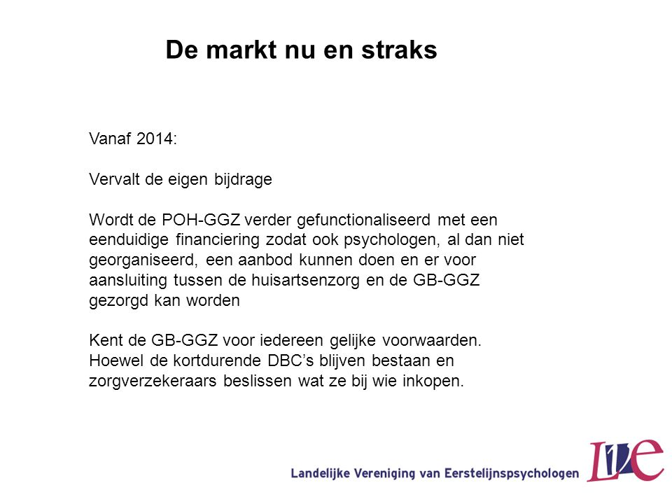 De markt nu en straks Vanaf 2014: Vervalt de eigen bijdrage Wordt de POH-GGZ verder gefunctionaliseerd met een eenduidige financiering zodat ook psych