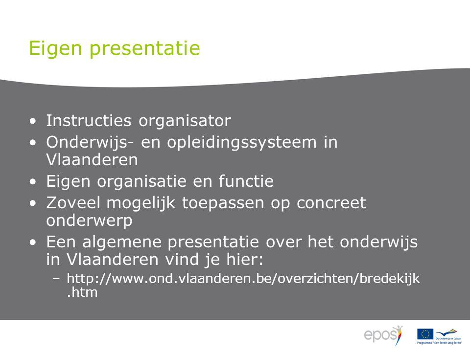 Eigen presentatie •Instructies organisator •Onderwijs- en opleidingssysteem in Vlaanderen •Eigen organisatie en functie •Zoveel mogelijk toepassen op concreet onderwerp •Een algemene presentatie over het onderwijs in Vlaanderen vind je hier: –http://www.ond.vlaanderen.be/overzichten/bredekijk.htm