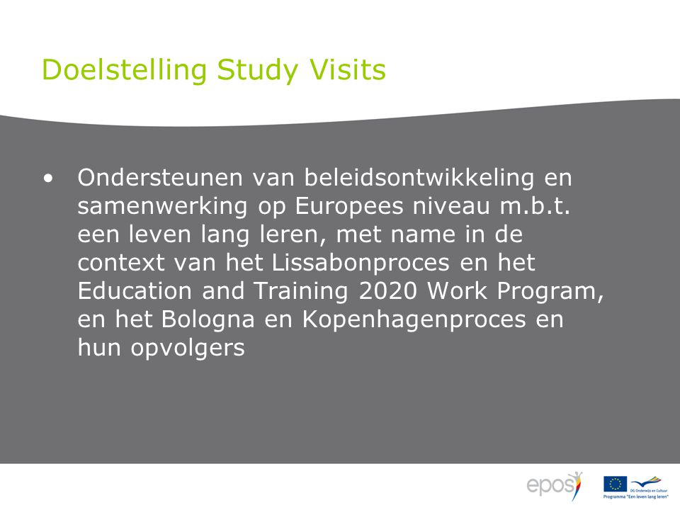 Doelstelling Study Visits •Ondersteunen van beleidsontwikkeling en samenwerking op Europees niveau m.b.t.