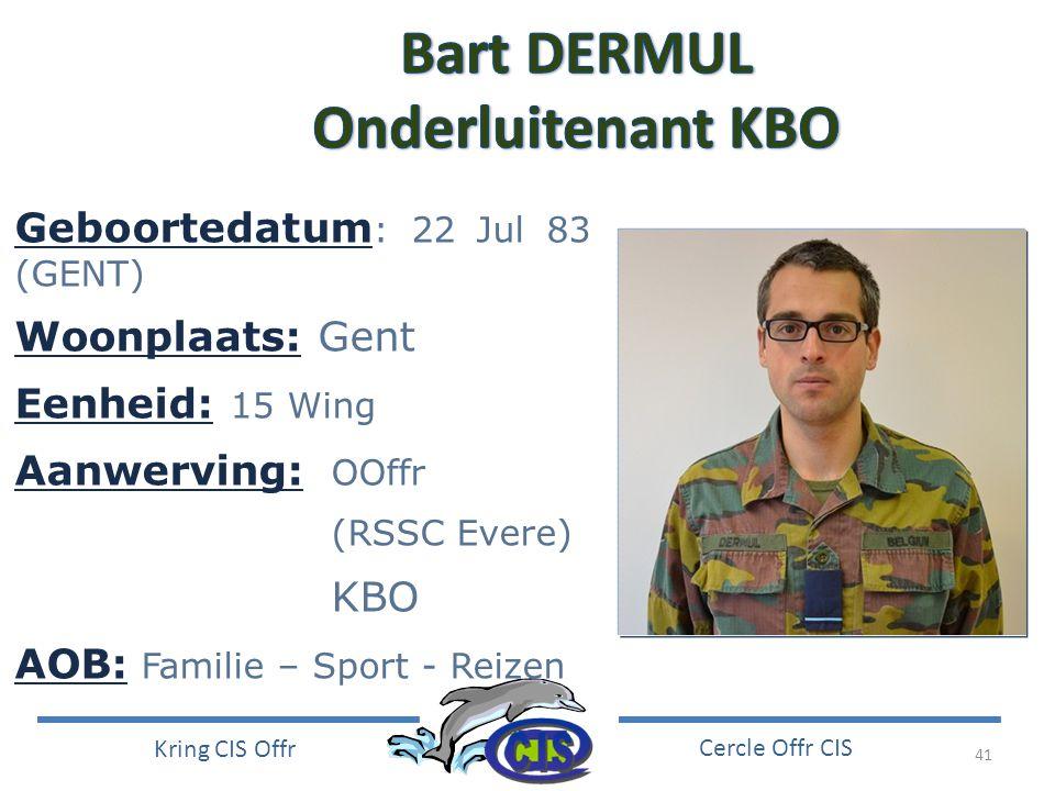 41 Kring CIS Offr Cercle Offr CIS Geboortedatum : 22 Jul 83 (GENT) Woonplaats: Gent Eenheid: 15 Wing Aanwerving: OOffr (RSSC Evere) KBO AOB: Familie –