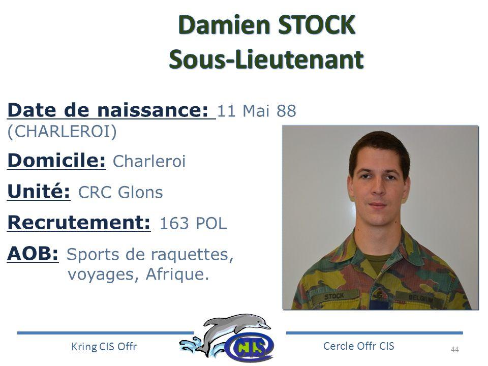 44 Kring CIS Offr Cercle Offr CIS Date de naissance: 11 Mai 88 (CHARLEROI) Domicile: Charleroi Unité: CRC Glons Recrutement: 163 POL AOB: Sports de ra
