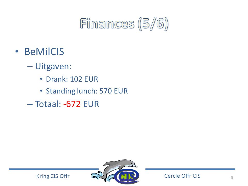 9 Kring CIS Offr Cercle Offr CIS • BeMilCIS – Uitgaven: • Drank: 102 EUR • Standing lunch: 570 EUR – Totaal: -672 EUR