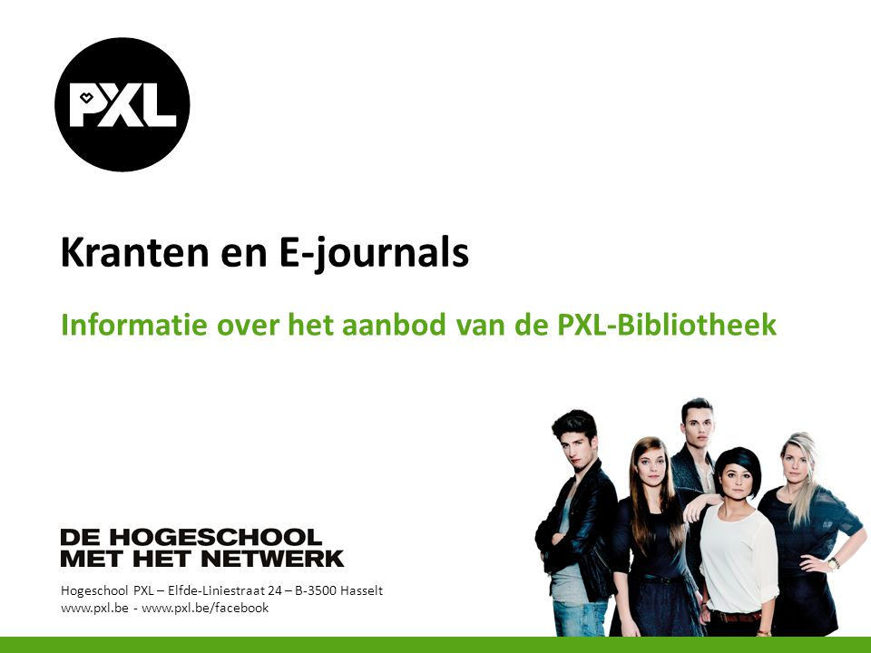 Hogeschool PXL – Elfde-Liniestraat 24 – B-3500 Hasselt www.pxl.be - www.pxl.be/facebook Kranten en E-journals Informatie over het aanbod van de PXL-Bi