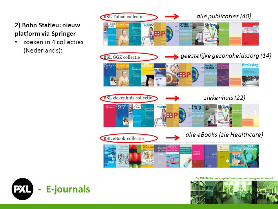 2) Bohn Stafleu: nieuw platform via Springer • zoeken in 4 collecties (Nederlands): alle publicaties (40) geestelijke gezondheidszorg (14) ziekenhuis (22) alle eBooks (zie Healthcare) - E-journals