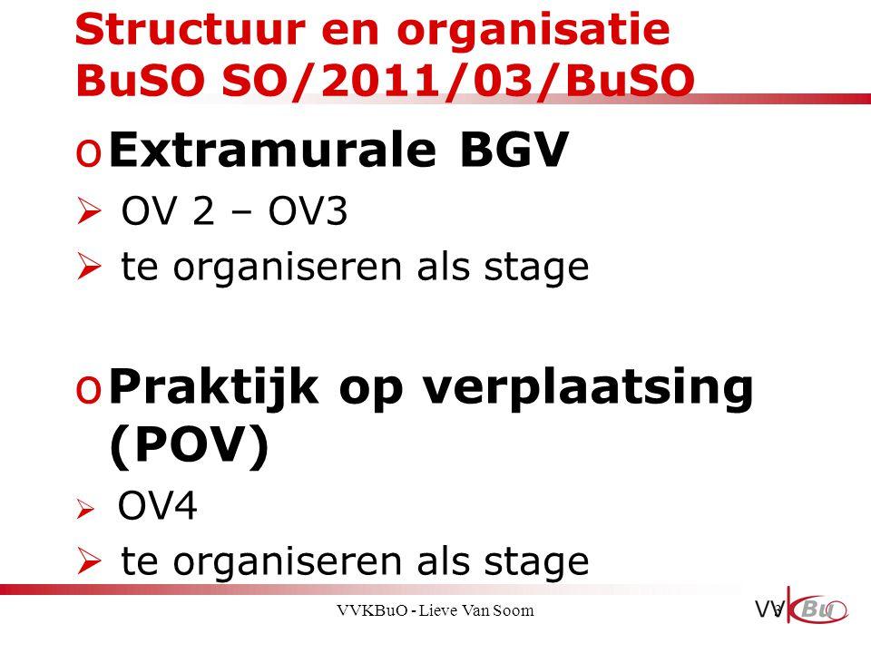 Structuur en organisatie BuSO SO/2011/03/BuSO oExtramurale BGV  OV 2 – OV3  te organiseren als stage oPraktijk op verplaatsing (POV)  OV4  te orga