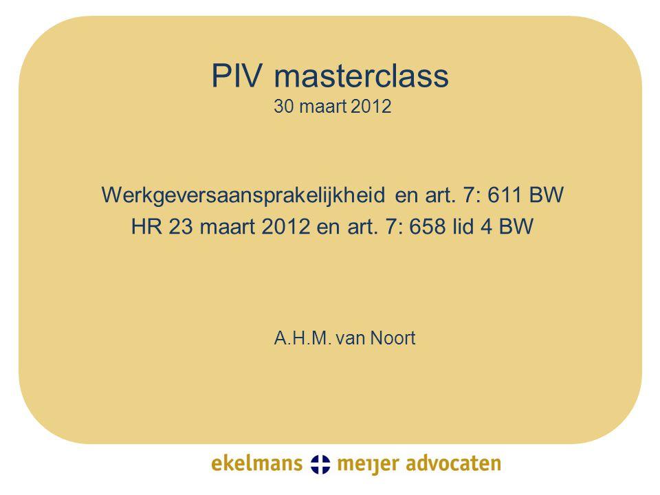 PIV masterclass 30 maart 2012 Werkgeversaansprakelijkheid en art. 7: 611 BW HR 23 maart 2012 en art. 7: 658 lid 4 BW A.H.M. van Noort