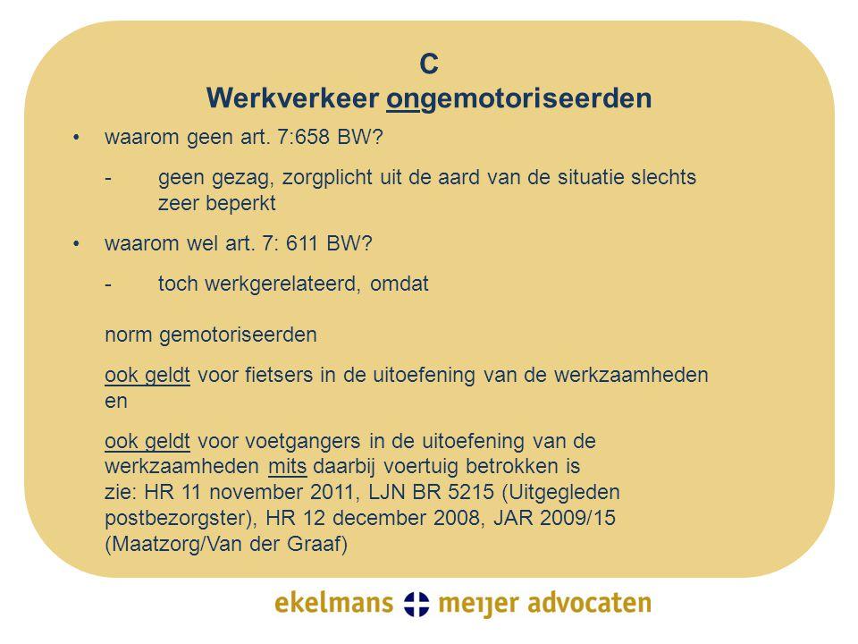 C Werkverkeer ongemotoriseerden •waarom geen art. 7:658 BW? - geen gezag, zorgplicht uit de aard van de situatie slechts zeer beperkt •waarom wel art.