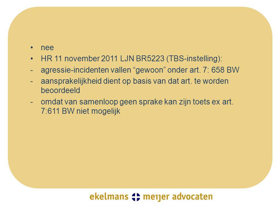 """•nee •HR 11 november 2011 LJN BR5223 (TBS-instelling): -agressie-incidenten vallen """"gewoon"""" onder art. 7: 658 BW -aansprakelijkheid dient op basis van"""