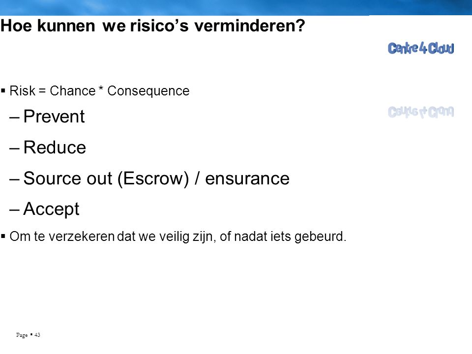 Page  43 Hoe kunnen we risico's verminderen?  Risk = Chance * Consequence –Prevent –Reduce –Source out (Escrow) / ensurance –Accept  Om te verzeker