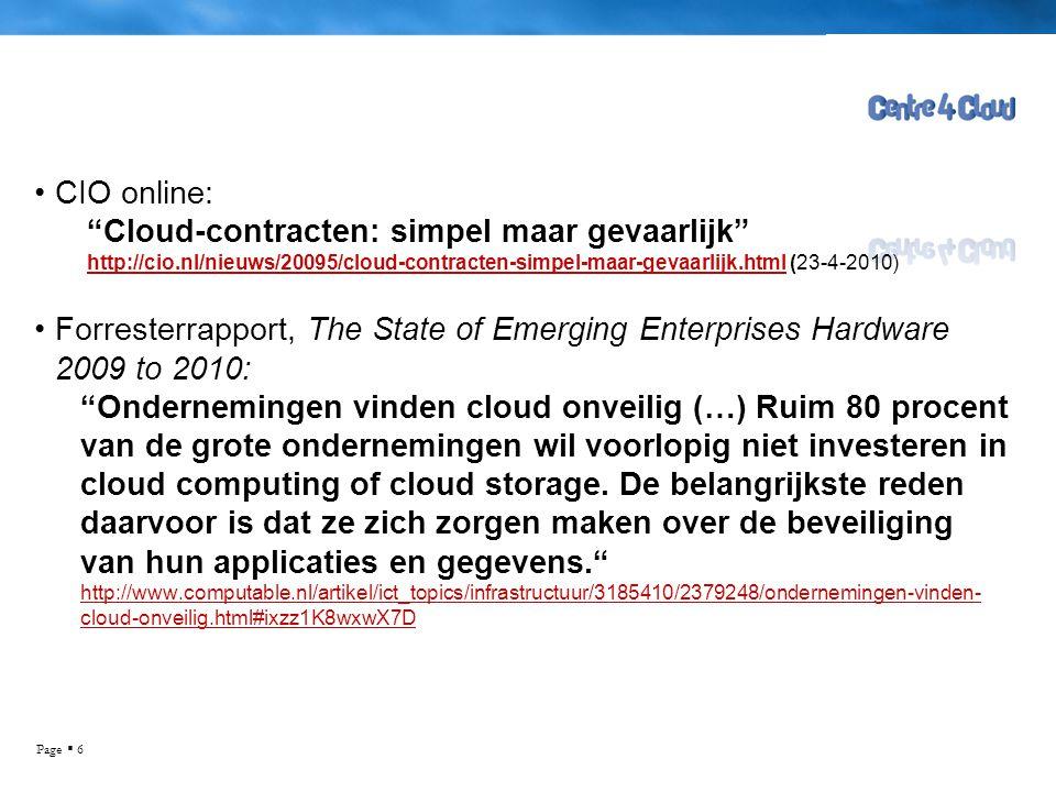 Page  6 •CIO online: Cloud-contracten: simpel maar gevaarlijk http://cio.nl/nieuws/20095/cloud-contracten-simpel-maar-gevaarlijk.htmlhttp://cio.nl/nieuws/20095/cloud-contracten-simpel-maar-gevaarlijk.html (23-4-2010) •Forresterrapport, The State of Emerging Enterprises Hardware 2009 to 2010: Ondernemingen vinden cloud onveilig (…) Ruim 80 procent van de grote ondernemingen wil voorlopig niet investeren in cloud computing of cloud storage.
