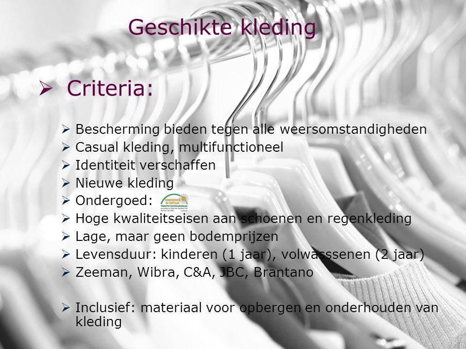 www.khk.be http://webhost.ua.ac.be/csb http://onderzoek.khk.be/domein _SociaalEconomischBeleid/ Geschikte kleding  Criteria:  Bescherming bieden tegen alle weersomstandigheden   Casual kleding, multifunctioneel  Identiteit verschaffen  Nieuwe kleding  Ondergoed:  Hoge kwaliteitseisen aan schoenen en regenkleding  Lage, maar geen bodemprijzen  Levensduur: kinderen (1 jaar), volwasssenen (2 jaar)  Zeeman, Wibra, C&A, JBC, Brantano  Inclusief: materiaal voor opbergen en onderhouden van kleding