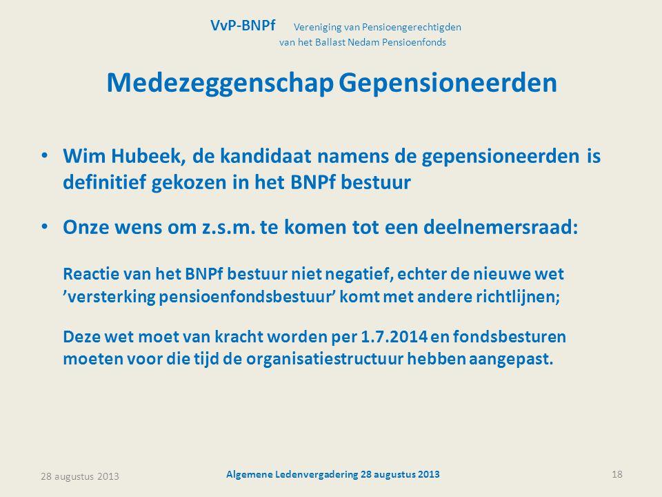 28 augustus 2013 Algemene Ledenvergadering 28 augustus 201318 Medezeggenschap Gepensioneerden • Wim Hubeek, de kandidaat namens de gepensioneerden is definitief gekozen in het BNPf bestuur • Onze wens om z.s.m.