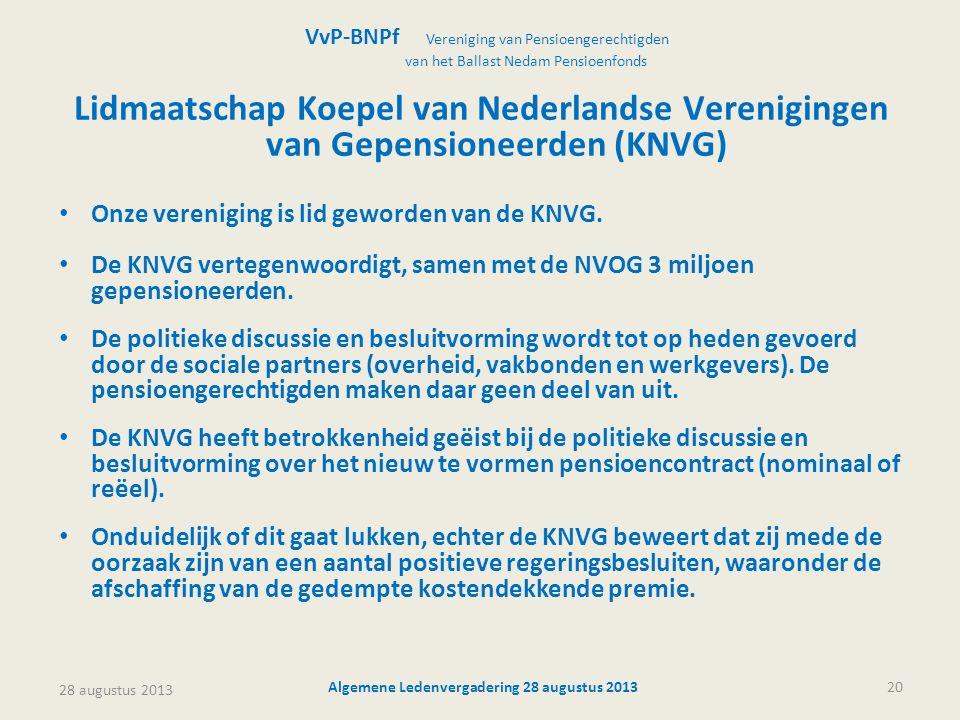28 augustus 2013 Algemene Ledenvergadering 28 augustus 201320 Lidmaatschap Koepel van Nederlandse Verenigingen van Gepensioneerden (KNVG) • Onze vereniging is lid geworden van de KNVG.