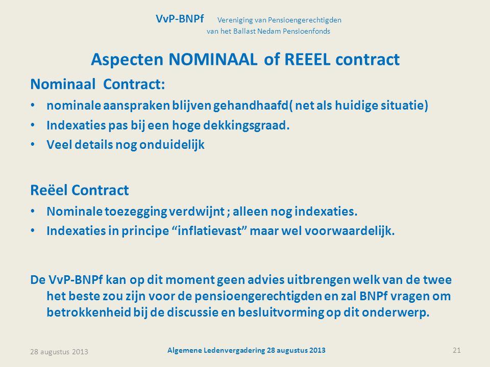 28 augustus 2013 Algemene Ledenvergadering 28 augustus 201321 Aspecten NOMINAAL of REEEL contract Nominaal Contract: • nominale aanspraken blijven gehandhaafd( net als huidige situatie) • Indexaties pas bij een hoge dekkingsgraad.