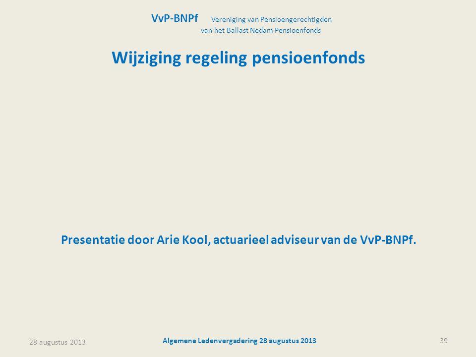 28 augustus 2013 Algemene Ledenvergadering 28 augustus 201339 Wijziging regeling pensioenfonds Presentatie door Arie Kool, actuarieel adviseur van de VvP-BNPf.