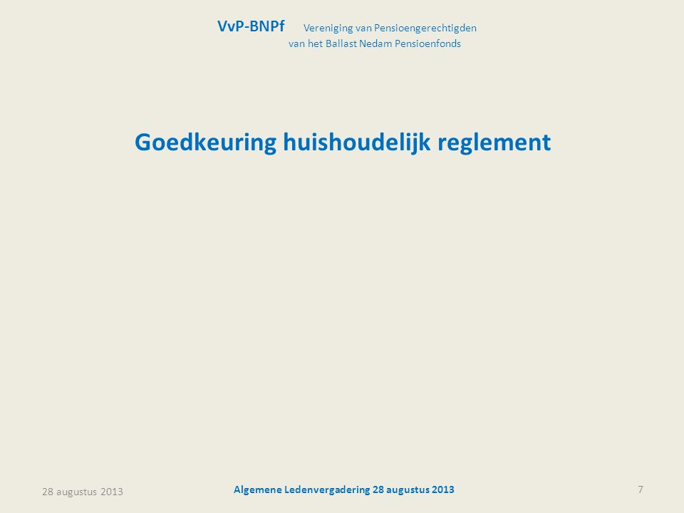 28 augustus 2013 Algemene Ledenvergadering 28 augustus 20137 Goedkeuring huishoudelijk reglement VvP-BNPf Vereniging van Pensioengerechtigden van het Ballast Nedam Pensioenfonds
