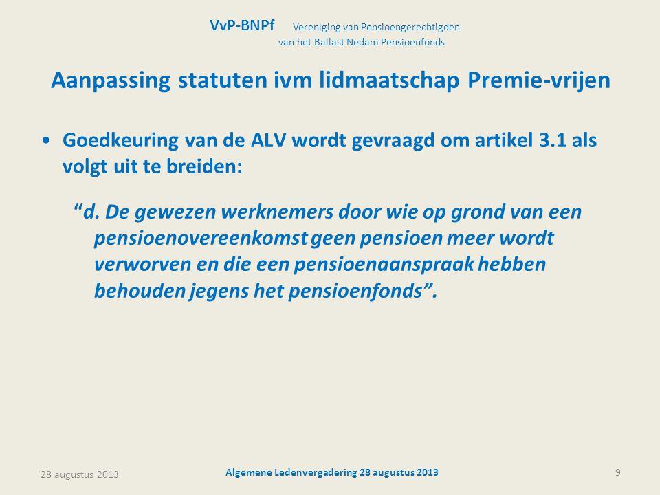 28 augustus 2013 Algemene Ledenvergadering 28 augustus 20139 Aanpassing statuten ivm lidmaatschap Premie-vrijen •Goedkeuring van de ALV wordt gevraagd om artikel 3.1 als volgt uit te breiden: d.
