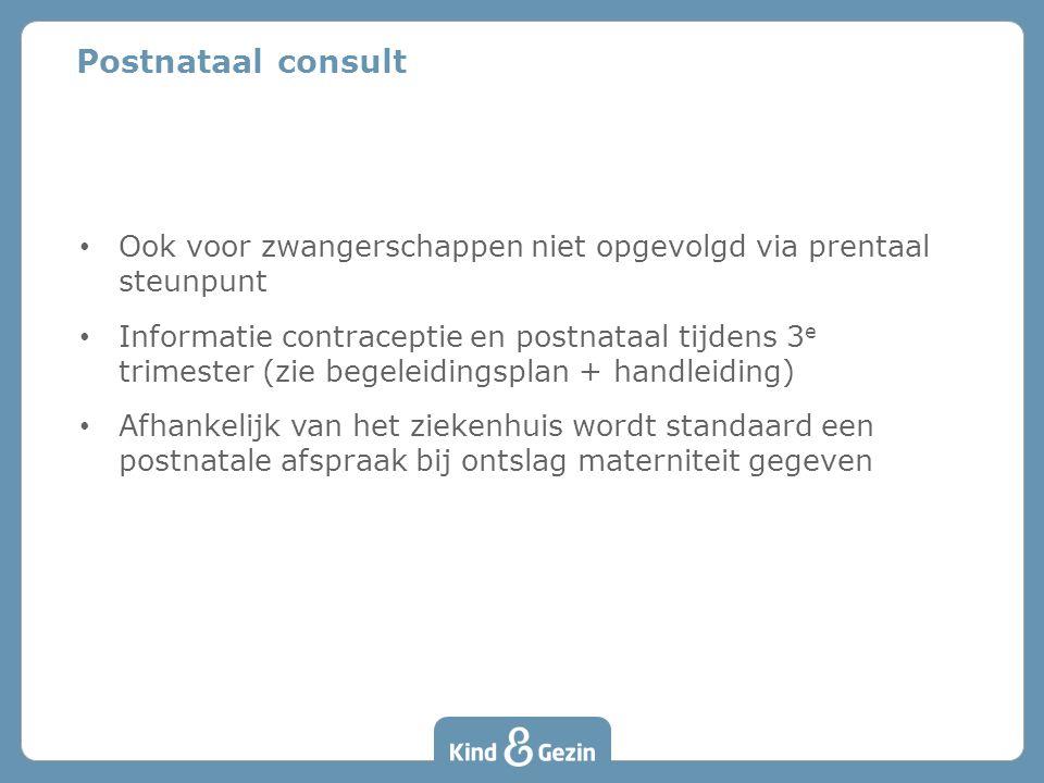 Postnataal consult • Ook voor zwangerschappen niet opgevolgd via prentaal steunpunt • Informatie contraceptie en postnataal tijdens 3 e trimester (zie begeleidingsplan + handleiding) • Afhankelijk van het ziekenhuis wordt standaard een postnatale afspraak bij ontslag materniteit gegeven