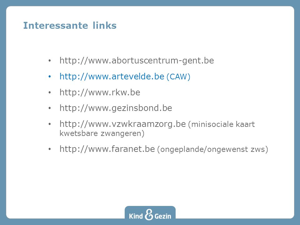 Interessante links • http://www.abortuscentrum-gent.be • http://www.artevelde.be (CAW) • http://www.rkw.be • http://www.gezinsbond.be • http://www.vzwkraamzorg.be (minisociale kaart kwetsbare zwangeren) • http://www.faranet.be (ongeplande/ongewenst zws)