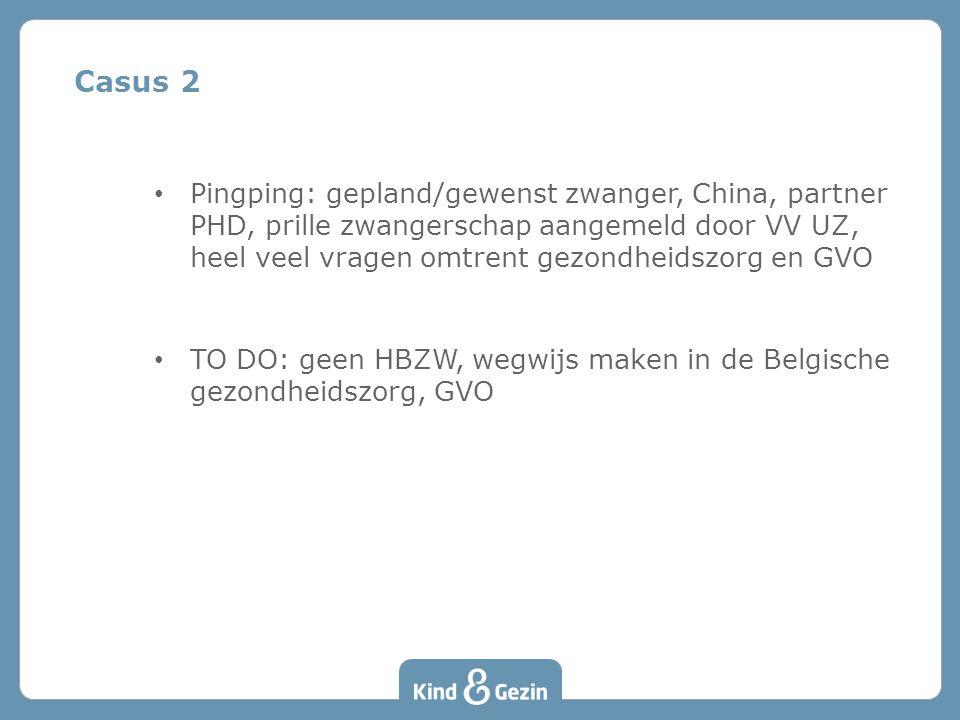 Casus 2 • Pingping: gepland/gewenst zwanger, China, partner PHD, prille zwangerschap aangemeld door VV UZ, heel veel vragen omtrent gezondheidszorg en GVO • TO DO: geen HBZW, wegwijs maken in de Belgische gezondheidszorg, GVO