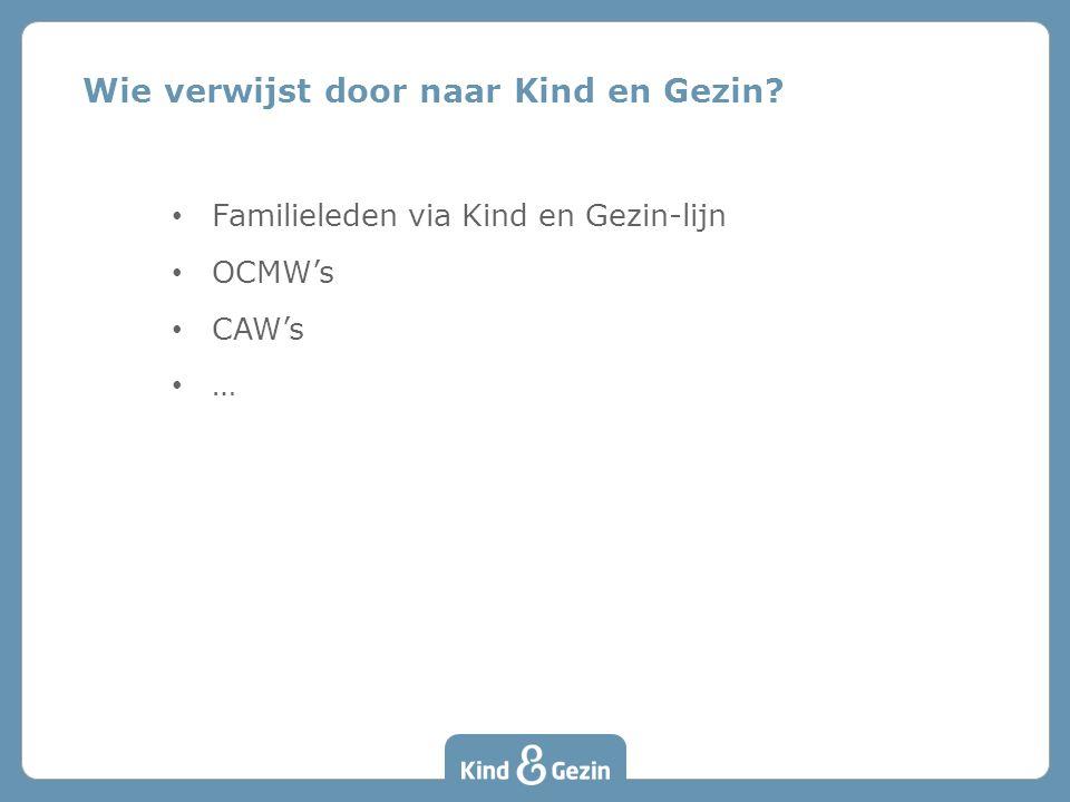Wie verwijst door naar Kind en Gezin? • Familieleden via Kind en Gezin-lijn • OCMW's • CAW's • …