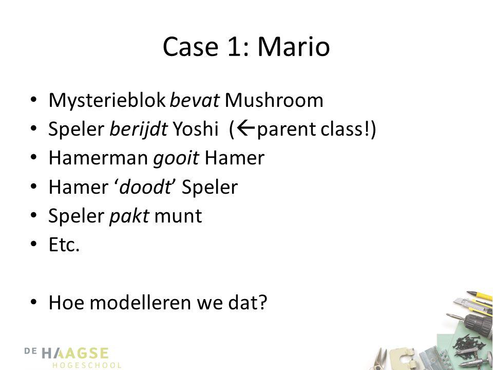 Case 1: Mario • Mysterieblok bevat Mushroom • Speler berijdt Yoshi (  parent class!) • Hamerman gooit Hamer • Hamer 'doodt' Speler • Speler pakt munt • Etc.