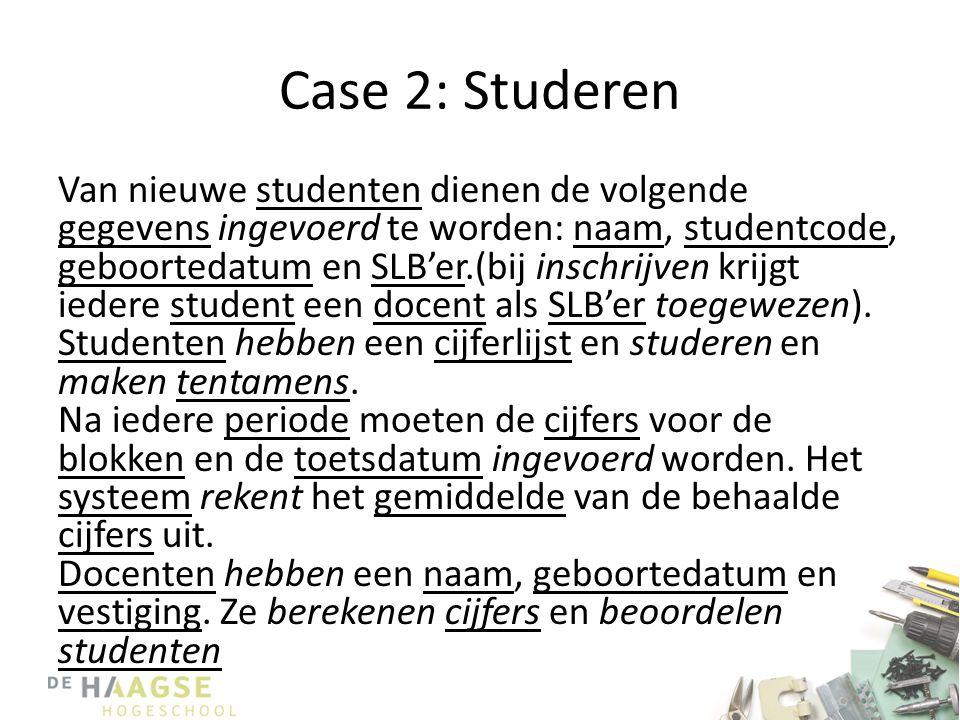 Case 2: Studeren Van nieuwe studenten dienen de volgende gegevens ingevoerd te worden: naam, studentcode, geboortedatum en SLB'er.(bij inschrijven krijgt iedere student een docent als SLB'er toegewezen).
