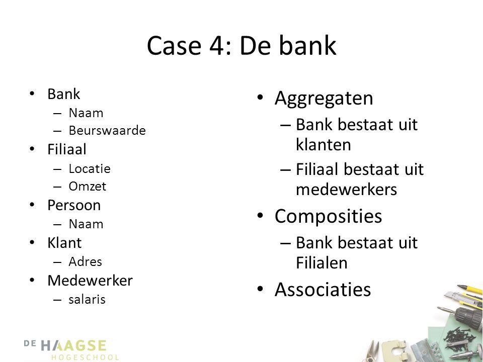 Case 4: De bank • Bank – Naam – Beurswaarde • Filiaal – Locatie – Omzet • Persoon – Naam • Klant – Adres • Medewerker – salaris • Aggregaten – Bank bestaat uit klanten – Filiaal bestaat uit medewerkers • Composities – Bank bestaat uit Filialen • Associaties