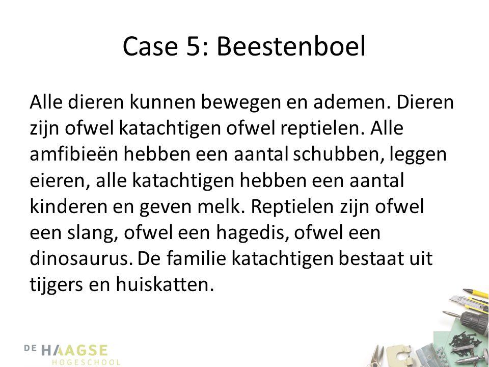 Case 5: Beestenboel Alle dieren kunnen bewegen en ademen. Dieren zijn ofwel katachtigen ofwel reptielen. Alle amfibieën hebben een aantal schubben, le