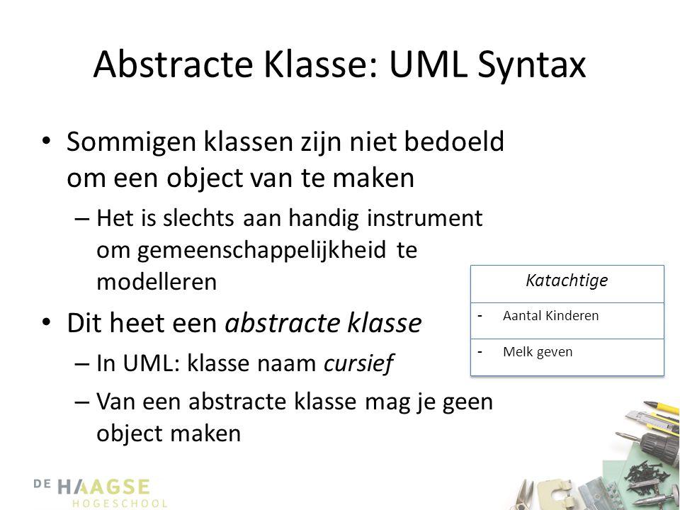 Abstracte Klasse: UML Syntax • Sommigen klassen zijn niet bedoeld om een object van te maken – Het is slechts aan handig instrument om gemeenschappelijkheid te modelleren • Dit heet een abstracte klasse – In UML: klasse naam cursief – Van een abstracte klasse mag je geen object maken Katachtige -Aantal Kinderen -Melk geven