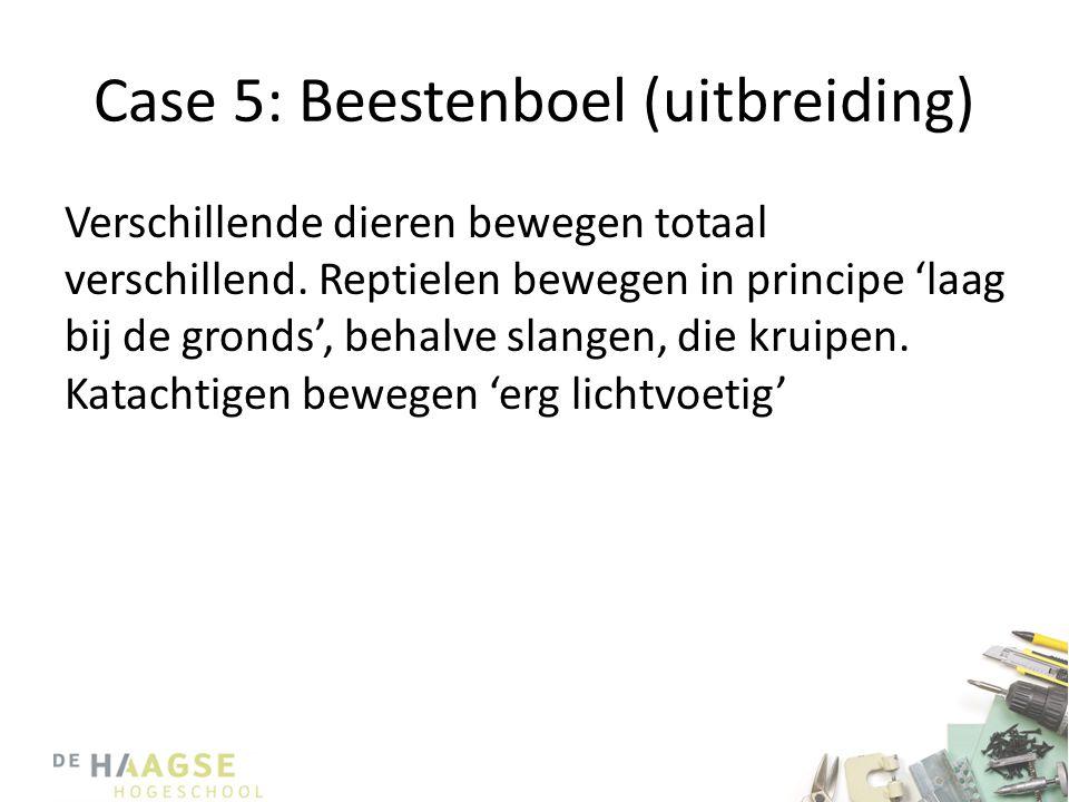 Case 5: Beestenboel (uitbreiding) Verschillende dieren bewegen totaal verschillend. Reptielen bewegen in principe 'laag bij de gronds', behalve slange