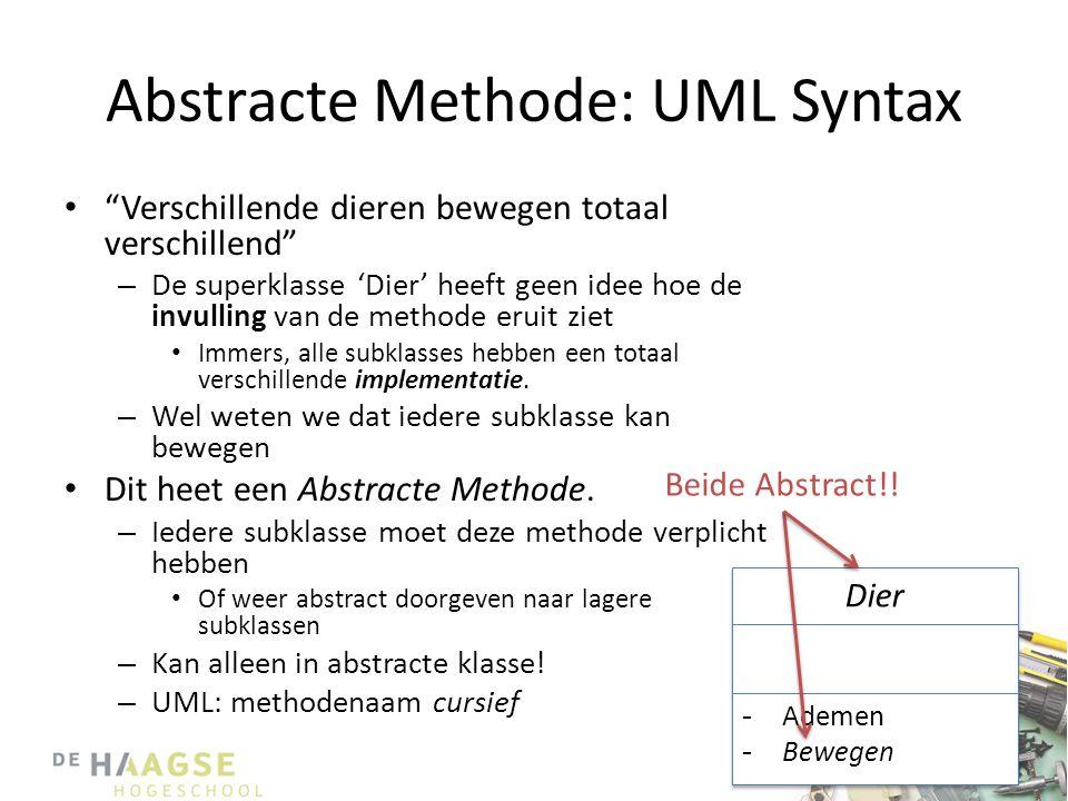 Abstracte Methode: UML Syntax • Verschillende dieren bewegen totaal verschillend – De superklasse 'Dier' heeft geen idee hoe de invulling van de methode eruit ziet • Immers, alle subklasses hebben een totaal verschillende implementatie.