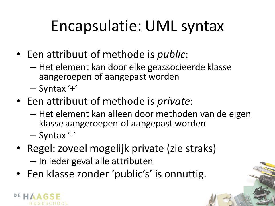 Encapsulatie: UML syntax • Een attribuut of methode is public: – Het element kan door elke geassocieerde klasse aangeroepen of aangepast worden – Syntax '+' • Een attribuut of methode is private: – Het element kan alleen door methoden van de eigen klasse aangeroepen of aangepast worden – Syntax '-' • Regel: zoveel mogelijk private (zie straks) – In ieder geval alle attributen • Een klasse zonder 'public's' is onnuttig.