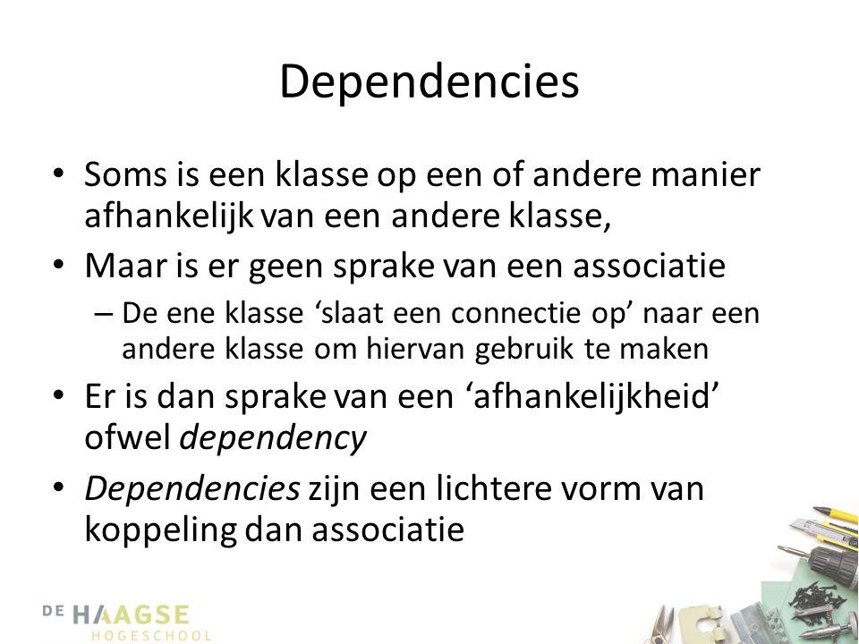 Dependencies • Soms is een klasse op een of andere manier afhankelijk van een andere klasse, • Maar is er geen sprake van een associatie – De ene klasse 'slaat een connectie op' naar een andere klasse om hiervan gebruik te maken • Er is dan sprake van een 'afhankelijkheid' ofwel dependency • Dependencies zijn een lichtere vorm van koppeling dan associatie