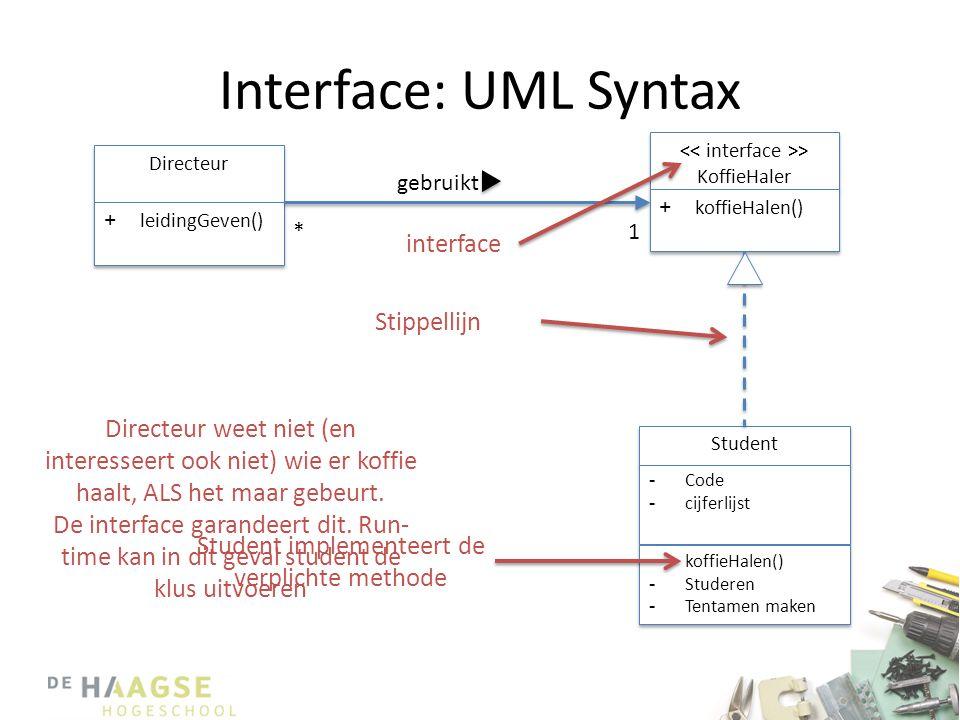 Interface: UML Syntax • Een interface is een set aan methoden die geïmplementeerd worden door andere klassen – Deze klassen kunnen sub-klassen zijn van een andere klasse – Een interface heeft geen implementatie van methoden – Een interface heeft geen attributen – Van een interface kunnen geen objecten worden aangemaakt.