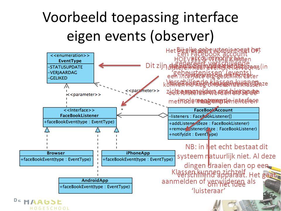 Voorbeeld toepassing interface eigen events (observer) Een Facebook account genereert verschillende 'gebeurtenissen' (events). Verschillende klassen k