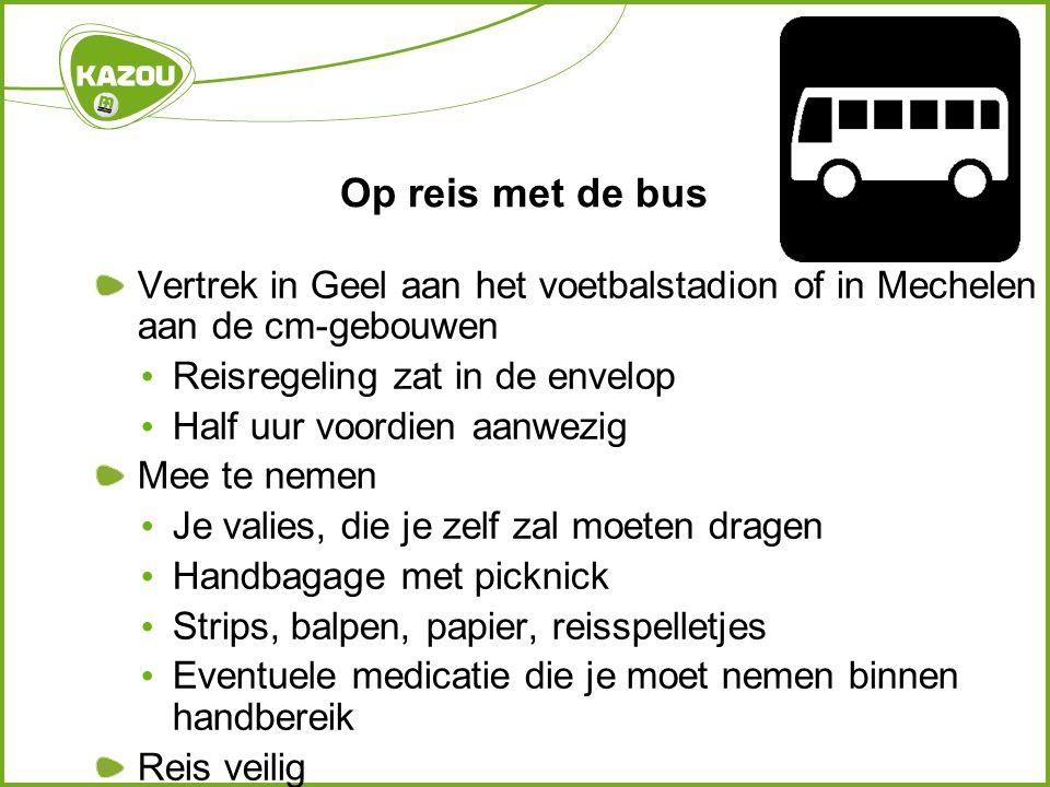 Op reis met de bus Vertrek in Geel aan het voetbalstadion of in Mechelen aan de cm-gebouwen • Reisregeling zat in de envelop • Half uur voordien aanwe
